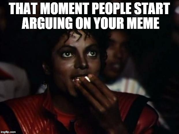 Michael Jackson Popcorn Meme | THAT MOMENT PEOPLE START ARGUING ON YOUR MEME | image tagged in memes,michael jackson popcorn | made w/ Imgflip meme maker
