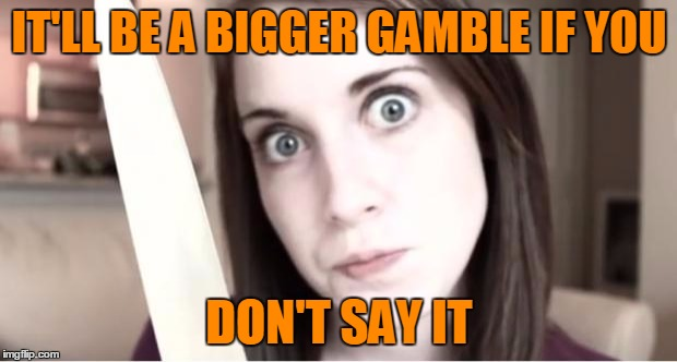 IT'LL BE A BIGGER GAMBLE IF YOU DON'T SAY IT | made w/ Imgflip meme maker