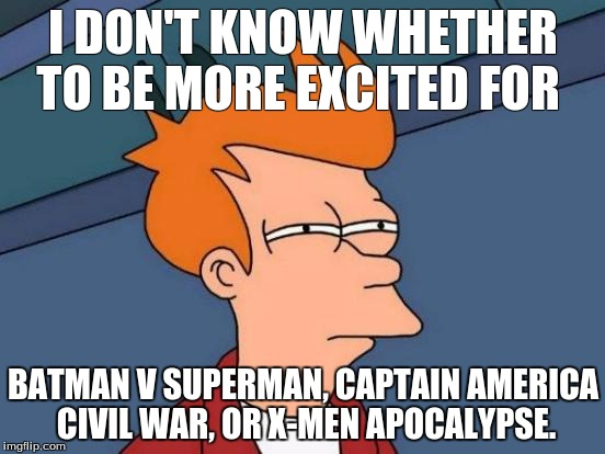 Futurama Fry Meme | I DON'T KNOW WHETHER TO BE MORE EXCITED FOR BATMAN V SUPERMAN, CAPTAIN AMERICA CIVIL WAR, OR X-MEN APOCALYPSE. | image tagged in memes,futurama fry | made w/ Imgflip meme maker