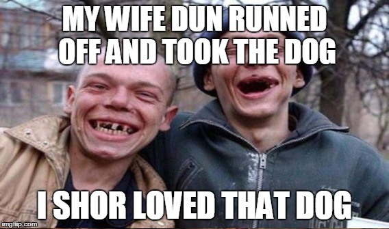 MY WIFE DUN RUNNED OFF AND TOOK THE DOG I SHOR LOVED THAT DOG | made w/ Imgflip meme maker