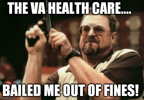 Am I The Only One Around Here Meme | THE VA HEALTH CARE.... BAILED ME OUT OF FINES! | image tagged in memes,am i the only one around here | made w/ Imgflip meme maker