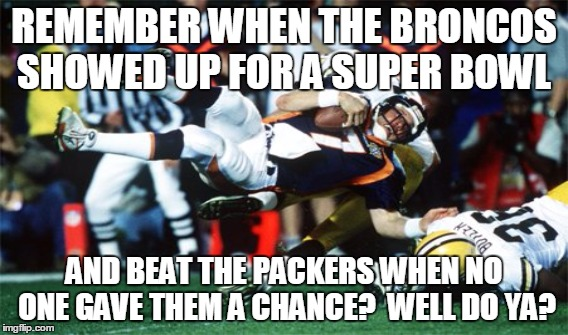 Broncos beat Packers | REMEMBER WHEN THE BRONCOS SHOWED UP FOR A SUPER BOWL AND BEAT THE PACKERS WHEN NO ONE GAVE THEM A CHANCE?  WELL DO YA? | image tagged in elway,packers,broncos,super bowl,underdog | made w/ Imgflip meme maker