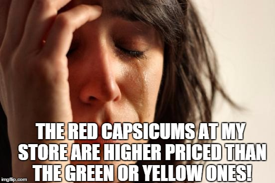 First World Problems Meme | THE RED CAPSICUMS AT MY STORE ARE HIGHER PRICED THAN THE GREEN OR YELLOW ONES! | image tagged in memes,first world problems | made w/ Imgflip meme maker