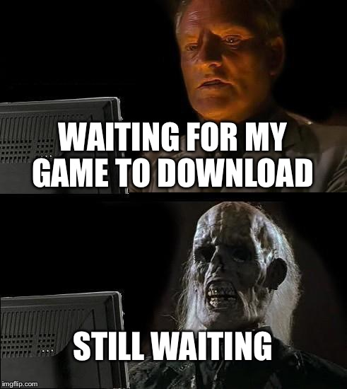 Ill Just Wait Here Meme | WAITING FOR MY GAME TO DOWNLOAD STILL WAITING | image tagged in memes,ill just wait here | made w/ Imgflip meme maker