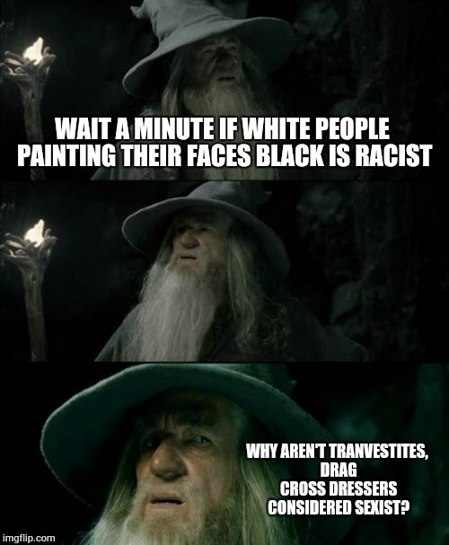 Confused Gandalf Meme | WAIT A MINUTE IF WHITE PEOPLE PAINTING THEIR FACES BLACK IS RACIST WHY AREN'T TRANVESTITES, DRAG CROSS DRESSERS CONSIDERED SEXIST? | image tagged in memes,confused gandalf,why,common sense,feelings,racist | made w/ Imgflip meme maker