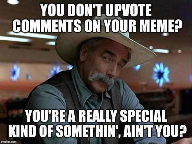 You don't upvote comments?  Really?! | YOU DON'T UPVOTE COMMENTS ON YOUR MEME? YOU'RE A REALLY SPECIAL KIND OF SOMETHIN', AIN'T YOU? | image tagged in special kind of stupid,memes | made w/ Imgflip meme maker