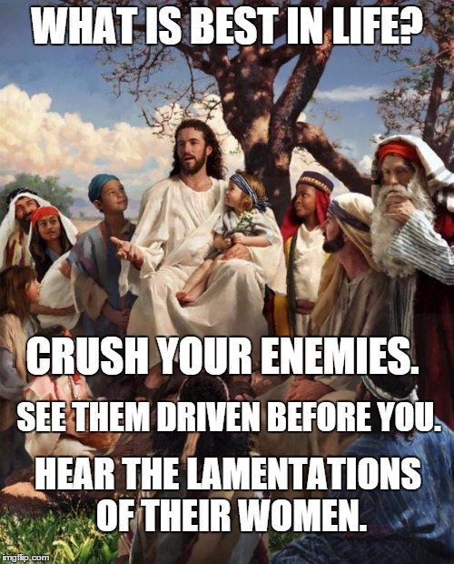 Republican Jesus would also add profit to this meme as well |  WHAT IS BEST IN LIFE? CRUSH YOUR ENEMIES. SEE THEM DRIVEN BEFORE YOU. HEAR THE LAMENTATIONS OF THEIR WOMEN. | image tagged in story time jesus,conan crush your enemies,republican jesus | made w/ Imgflip meme maker