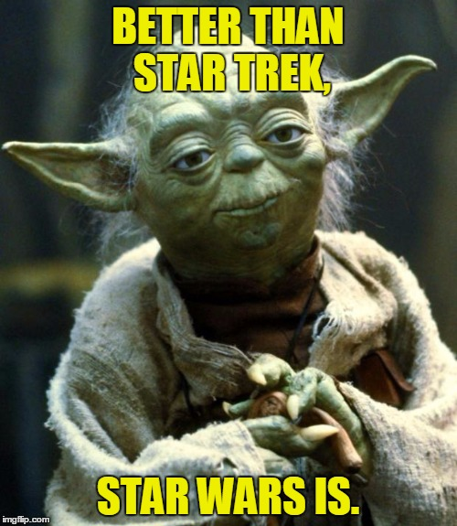 Star Wars Yoda Meme | BETTER THAN STAR TREK, STAR WARS IS. | image tagged in memes,star wars yoda | made w/ Imgflip meme maker