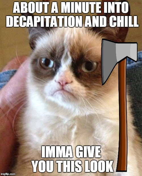If you give Grumpy Cat a weapon, you're gonna have a bad time :) | ABOUT A MINUTE INTO DECAPITATION AND CHILL IMMA GIVE YOU THIS LOOK | image tagged in memes,grumpy cat,maim,x and chill | made w/ Imgflip meme maker