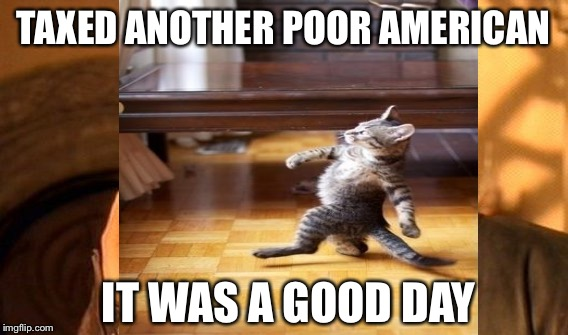 TAXED ANOTHER POOR AMERICAN IT WAS A GOOD DAY | made w/ Imgflip meme maker
