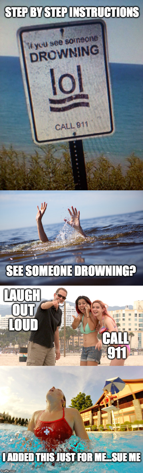 Poor design even though it is amusing | STEP BY STEP INSTRUCTIONS SEE SOMEONE DROWNING? LAUGH OUT LOUD CALL 911 I ADDED THIS JUST FOR ME...SUE ME | image tagged in drown,lol,funny sign,911 | made w/ Imgflip meme maker
