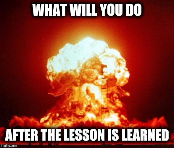 Choose wisely  | WHAT WILL YOU DO AFTER THE LESSON IS LEARNED | image tagged in nuke,wwiii,religion,life,starwars,war | made w/ Imgflip meme maker