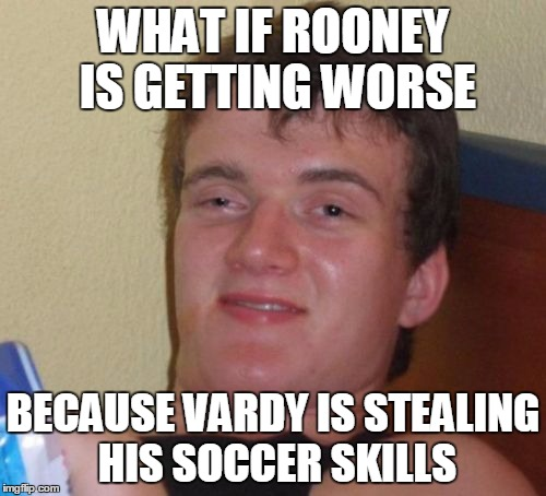10 Guy | WHAT IF ROONEY IS GETTING WORSE BECAUSE VARDY IS STEALING HIS SOCCER SKILLS | image tagged in memes,10 guy | made w/ Imgflip meme maker