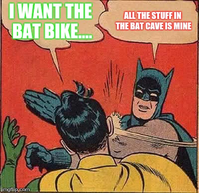 Batman Slapping Robin | I WANT THE BAT BIKE.... ALL THE STUFF IN THE BAT CAVE IS MINE | image tagged in memes,batman slapping robin | made w/ Imgflip meme maker