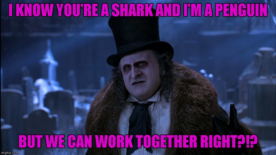 I KNOW YOU'RE A SHARK AND I'M A PENGUIN BUT WE CAN WORK TOGETHER RIGHT?!? | made w/ Imgflip meme maker