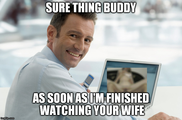 SURE THING BUDDY AS SOON AS I'M FINISHED WATCHING YOUR WIFE | made w/ Imgflip meme maker
