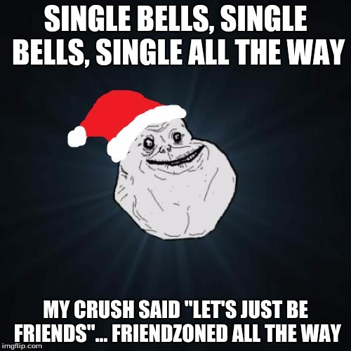 "Forever Alone Christmas | SINGLE BELLS, SINGLE BELLS, SINGLE ALL THE WAY MY CRUSH SAID ""LET'S JUST BE FRIENDS""... FRIENDZONED ALL THE WAY 