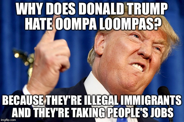 Donald Trump |  WHY DOES DONALD TRUMP HATE OOMPA LOOMPAS? BECAUSE THEY'RE ILLEGAL IMMIGRANTS AND THEY'RE TAKING PEOPLE'S JOBS | image tagged in donald trump,willy wonka,oompa loompa,they took our jobs stance south park | made w/ Imgflip meme maker