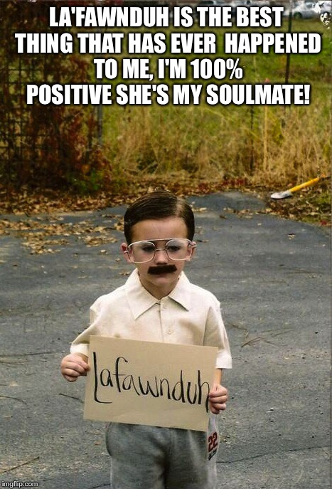Kip dynamite  | LA'FAWNDUH IS THE BEST THING THAT HAS EVER HAPPENED TO ME, I'M 100% POSITIVE SHE'S MY SOULMATE! | image tagged in memes | made w/ Imgflip meme maker