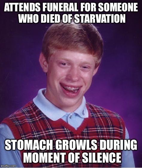 Bad Luck Brian Meme | ATTENDS FUNERAL FOR SOMEONE WHO DIED OF STARVATION STOMACH GROWLS DURING MOMENT OF SILENCE | image tagged in memes,bad luck brian | made w/ Imgflip meme maker