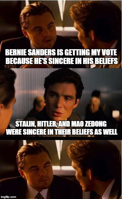 Inception Meme | BERNIE SANDERS IS GETTING MY VOTE BECAUSE HE'S SINCERE IN HIS BELIEFS STALIN, HITLER, AND MAO ZEDONG WERE SINCERE IN THEIR BELIEFS AS WELL | image tagged in memes,inception | made w/ Imgflip meme maker