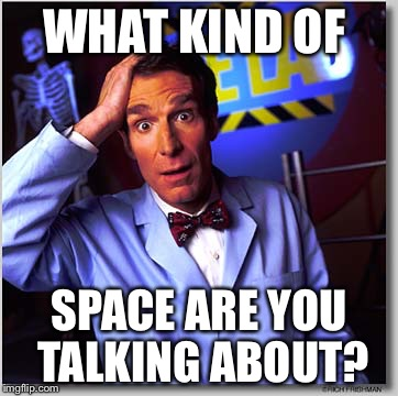 Bill Nye The Science Guy Meme |  WHAT KIND OF; SPACE ARE YOU TALKING ABOUT? | image tagged in memes,bill nye the science guy | made w/ Imgflip meme maker