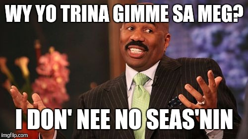 Steve Harvey Meme | WY YO TRINA GIMME SA MEG? I DON' NEE NO SEAS'NIN | image tagged in memes,steve harvey | made w/ Imgflip meme maker