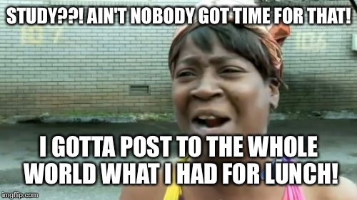 Aint Nobody Got Time For That Meme | STUDY??! AIN'T NOBODY GOT TIME FOR THAT! I GOTTA POST TO THE WHOLE WORLD WHAT I HAD FOR LUNCH! | image tagged in memes,aint nobody got time for that | made w/ Imgflip meme maker