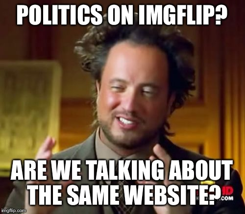 Ancient Aliens Meme | POLITICS ON IMGFLIP? ARE WE TALKING ABOUT THE SAME WEBSITE? | image tagged in memes,ancient aliens | made w/ Imgflip meme maker