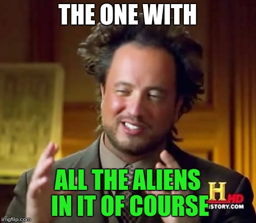 Ancient Aliens Meme | THE ONE WITH ALL THE ALIENS IN IT OF COURSE | image tagged in memes,ancient aliens | made w/ Imgflip meme maker