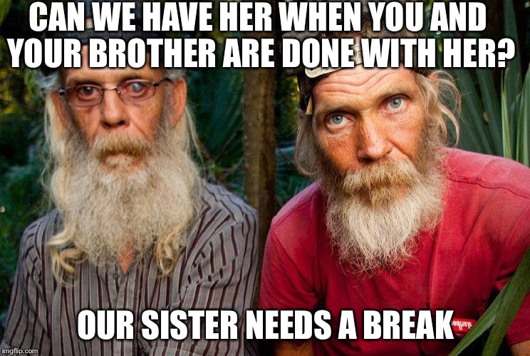 Swamp people | CAN WE HAVE HER WHEN YOU AND YOUR BROTHER ARE DONE WITH HER? OUR SISTER NEEDS A BREAK | image tagged in swamp people | made w/ Imgflip meme maker