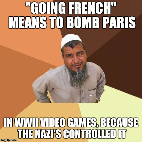 """GOING FRENCH"" MEANS TO BOMB PARIS IN WWII VIDEO GAMES, BECAUSE THE NAZI'S CONTROLLED IT 