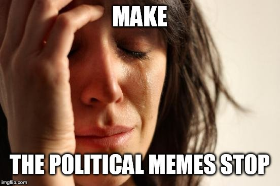 First World Problems Meme | MAKE THE POLITICAL MEMES STOP | image tagged in memes,first world problems | made w/ Imgflip meme maker
