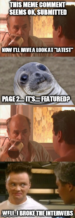 "O.O | THIS MEME COMMENT SEEMS OK, SUBMITTED WELL. I BROKE THE INTERWEBS NOW I'LL HAVE A LOOK AT ""LATEST"" PAGE 2.... IT'S.... FEATURED? 