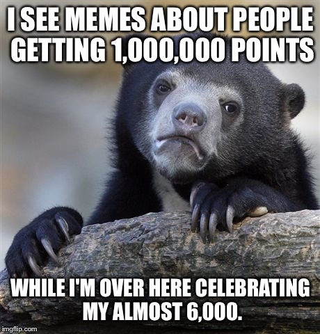 I'm just over here, celebrating all of my small victories.  |  I SEE MEMES ABOUT PEOPLE GETTING 1,000,000 POINTS; WHILE I'M OVER HERE CELEBRATING MY ALMOST 6,000. | image tagged in memes,confession bear,points,1000000 points,celebration | made w/ Imgflip meme maker