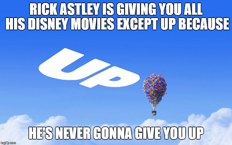 Rick Astley and his Disney movies | RICK ASTLEY IS GIVING YOU ALL HIS DISNEY MOVIES EXCEPT UP BECAUSE HE'S NEVER GONNA GIVE YOU UP | image tagged in punny,rick rolled,up,disney | made w/ Imgflip meme maker