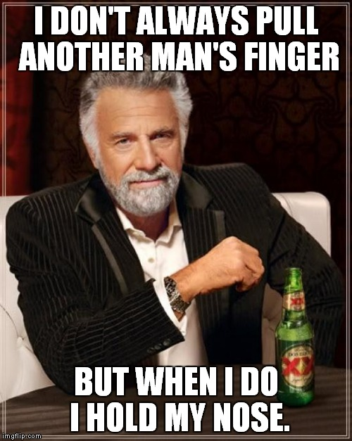 The Most Interesting Man In The World Meme | I DON'T ALWAYS PULL ANOTHER MAN'S FINGER BUT WHEN I DO I HOLD MY NOSE. | image tagged in memes,the most interesting man in the world | made w/ Imgflip meme maker