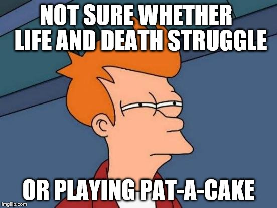 Futurama Fry Meme | NOT SURE WHETHER  LIFE AND DEATH STRUGGLE OR PLAYING PAT-A-CAKE | image tagged in memes,futurama fry | made w/ Imgflip meme maker