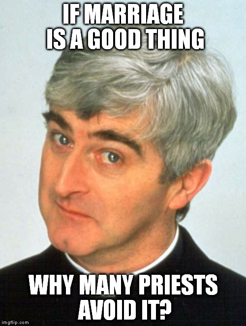 Father Ted |  IF MARRIAGE IS A GOOD THING; WHY MANY PRIESTS AVOID IT? | image tagged in memes,father ted | made w/ Imgflip meme maker