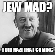Bad Joke Hitler |  JEW MAD? I DID NAZI THAT COMING | image tagged in bad joke hitler,jewish,nazi | made w/ Imgflip meme maker