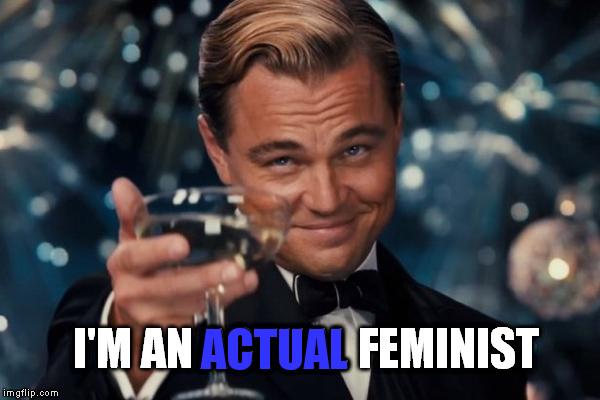 Leonardo Dicaprio Cheers Meme | I'M AN ACTUAL FEMINIST ACTUAL | image tagged in memes,leonardo dicaprio cheers | made w/ Imgflip meme maker
