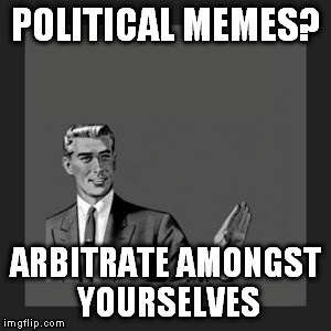 Kill Yourself Guy Meme |  POLITICAL MEMES? ARBITRATE AMONGST YOURSELVES | image tagged in memes,kill yourself guy | made w/ Imgflip meme maker
