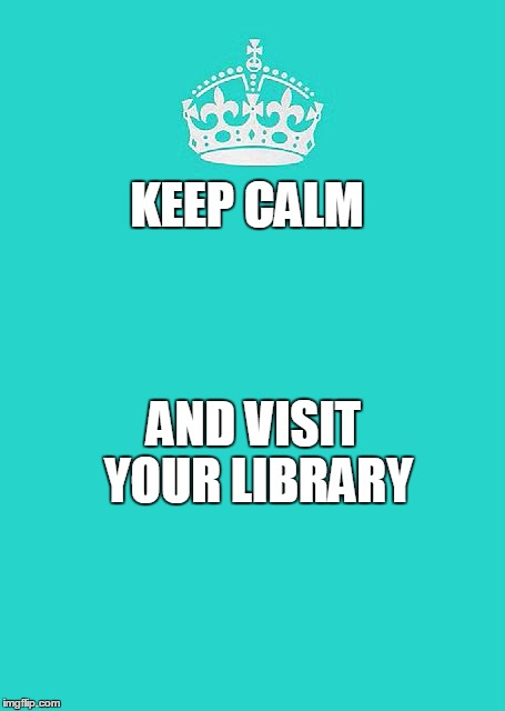 Keep Calm And Carry On Aqua | KEEP CALM AND VISIT YOUR LIBRARY | image tagged in memes,keep calm and carry on aqua | made w/ Imgflip meme maker