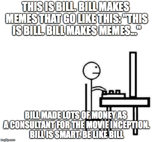 "Be Like Bill Or He Will Invade Your Dreams | THIS IS BILL. BILL MAKES MEMES THAT GO LIKE THIS: ""THIS IS BILL. BILL MAKES MEMES..."" BILL MADE LOTS OF MONEY AS A CONSULTANT FOR THE MOVIE  