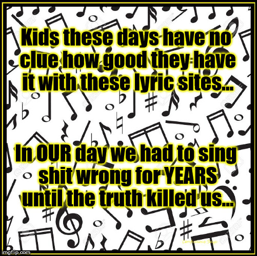 The Truth About Lyrics |  Kids these days have no clue how good they have it with these lyric sites... In OUR day we had to sing shit wrong for YEARS until the truth killed us... | image tagged in lyrics,music,lyric sites,kids these days | made w/ Imgflip meme maker