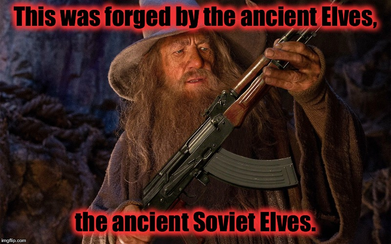 Gandalf stumbles upon a weapons cashe that will certainly make the battle against the Orcs a hellva lot easier...... | This was forged by the ancient Elves, the ancient Soviet Elves. | image tagged in gandalf/ak,memes,funny memes | made w/ Imgflip meme maker