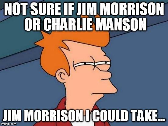 Futurama Fry Meme | NOT SURE IF JIM MORRISON OR CHARLIE MANSON JIM MORRISON I COULD TAKE... | image tagged in memes,futurama fry | made w/ Imgflip meme maker