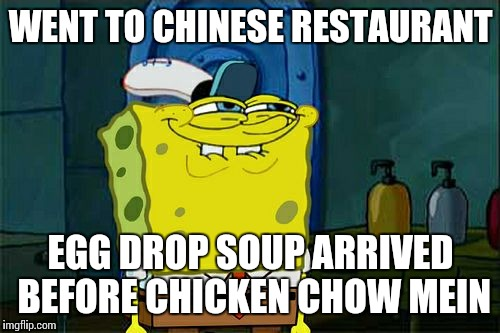 Which came first, the chicken or the egg? |  WENT TO CHINESE RESTAURANT; EGG DROP SOUP ARRIVED BEFORE CHICKEN CHOW MEIN | image tagged in memes,dont you squidward,chicken,egg,spongebob squarepants,chinese food | made w/ Imgflip meme maker