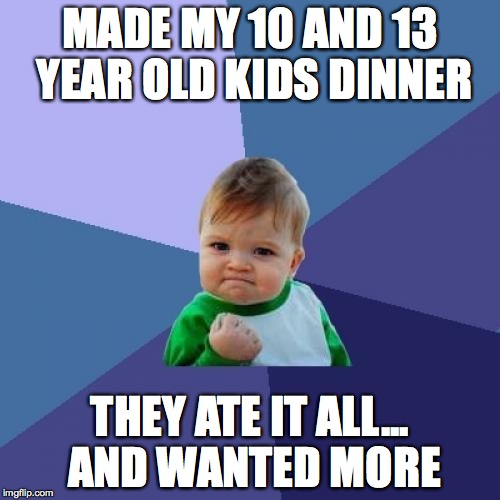 Success Kid Meme | MADE MY 10 AND 13 YEAR OLD KIDS DINNER THEY ATE IT ALL... AND WANTED MORE | image tagged in memes,success kid,AdviceAnimals | made w/ Imgflip meme maker