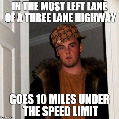 Scumbag Steve Meme | IN THE MOST LEFT LANE OF A THREE LANE HIGHWAY GOES 10 MILES UNDER THE SPEED LIMIT | image tagged in memes,scumbag steve,AdviceAnimals | made w/ Imgflip meme maker